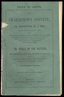 The Charlestown Convent : its destruction by a mob, on the night of August 11, 1834, with a history of the excitement before the burning, and the strange and exaggerated reports relating thereto : the feeling of regret and indignation afterwards : the pro